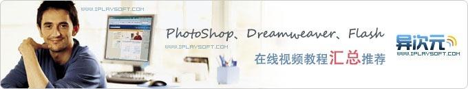 入门学习必收藏!精选Photoshop、Dreamweaver、Flash在线视频教程汇总