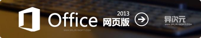 Office 2013 网页版 - 微软云端服务直接在浏览器上编辑Word、Excel、PPT、OneNote!