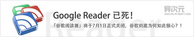 谷歌阅读器 Google Reader 已死!将于7月1日正式关闭!到底谷歌为何如此狠心?
