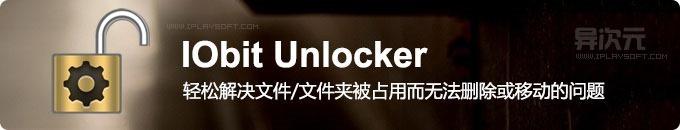 IObit Unlocker - 免费实用的文件/夹强制解锁删除工具 (解决文件被占用无法删除/移动的问题)