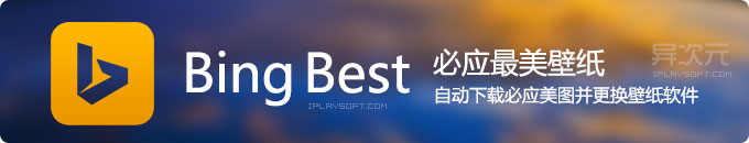 Bing Best - 必应最美壁纸,自动下载更换桌面壁纸的免费小工具 (异次元读者原创作品)