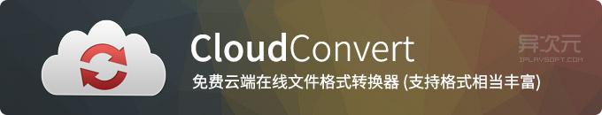 CloudConvert 云转换 - 强大免费的云端在线万能文件格式转换器工具 (支持格式丰富)