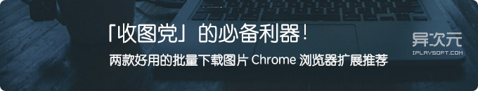 怎样快速一键保存网页上的全部图片?两款浏览器批量下载图片扩展插件帮你