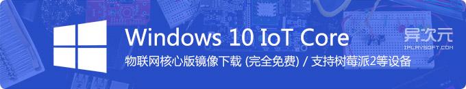 微软 Windows 10 IoT 物联网版系统镜像 ISO 下载 (完全免费 / 树莓派2操作系统)