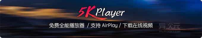 5KPlayer 免费全能视频播放器 - 跨平台支持 AirPlay 无线串流 / 下载在线视频