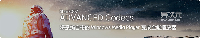 Shark007 ADVANCED Codecs - 将 Win10/8/7 系统的 Media Player 升级为全能播放器!