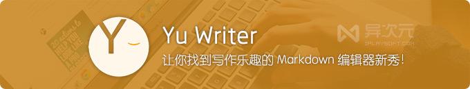 Yu Writer - 让你找到写作乐趣的 Markdown 文本编辑器写作工具新秀!