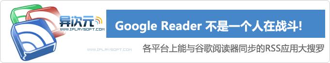 各平台上能与 Google Reader 同步的优秀RSS阅读器应用客户端介绍与推荐
