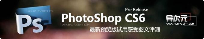 PhotoShop CS6 Pre Release 预览版使用感受与图文评测