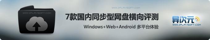 7款国内主流同步型网盘横向图文测评 (Windows+Web+Android 多平台体验)