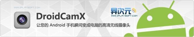 DroidCamX - 让您的 Android 安卓手机瞬间变成电脑的高清无线摄像头