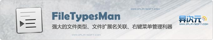 FileTypesMan 强大的文件类型管理工具 (文件扩展名关联/右键菜单管理利器)