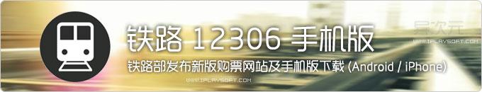 铁路12306官方Android和iPhone手机版火车票购票应用APP下载+新版购票网站入口