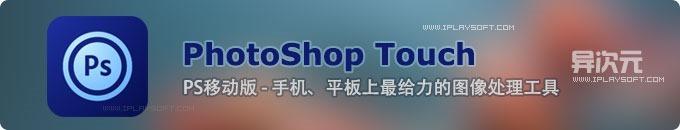 PhotoShop Touch - 手机和平板上的PS,最给力的图像处理工具! (支持iOS和Android)
