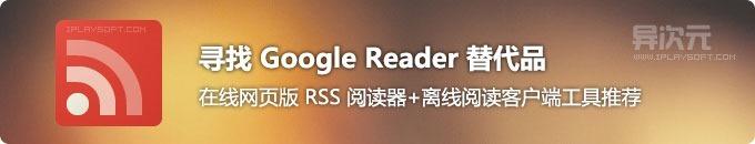 寻找好用的 Google Reader 谷歌阅读器替代品 - 在线RSS阅读器+离线订阅客户端工具推荐