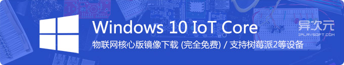 微软 Windows 10 IoT 物联网版系统镜像 ISO 下载 (完全免费 / 树莓派系统)