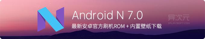 Android N 7.0 安卓系统预览版固件官方镜像刷机 ROM+内置壁纸下载