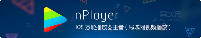 nPlayer - 最佳 iOS 安卓手机万能格式高清视频播放器 / 强大局域网远程播放