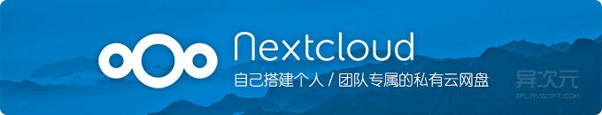 Nextcloud - 搭建个人专属或团队共享的私有云同步网盘 (开源免费跨平台)