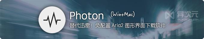 Photon - 开箱即用的免配置 Aria2 免费开源下载软件利器 (替代迅雷)