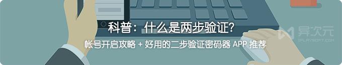 什么是两步验证?怎样开启二步验证?好用的身份验证器密码 APP 软件推荐