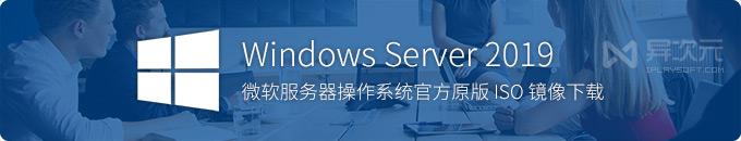 微软 Windows Server 2019 服务器版操作系统 MSDN 原版 ISO 镜像下载