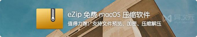 eZip - 值得力荐的 macOS 免费压缩解压缩软件工具 (支持文件预览/加密解密)