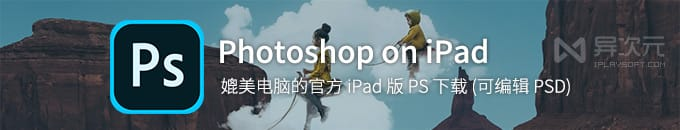 iPad 完整版 Photoshop CC 下载 - 可编辑 PSD 文件的官方 PS 图像处理应用