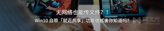 """无网络也能传文件!Win10 自带""""就近共享""""传输功能这么好用你试过吗?"""