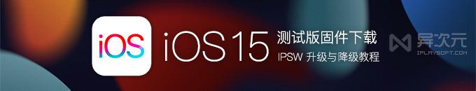 苹果 iOS 15 / iPadOS 最新官方公测版固件 IPSW 下载升级降级与恢复教程