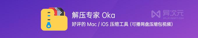 解压专家 Oka - 广受好评的 Mac / iOS 压缩解压缩工具 (可倍速播放网盘压缩包视频)