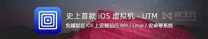 首款 iOS 虚拟机 UTM - 免越狱在 iPhone iPad 上安装 Windows / Linux / 安卓系统