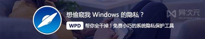 想偷窥我 Windows 的隐私?呵呵了~ WPD 这款小工具能把漏洞全封死!