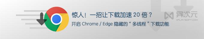 """一招加速浏览器下载 20 倍!免费开启 Chrome / Edge """"隐藏""""自带的多线程下载功能"""