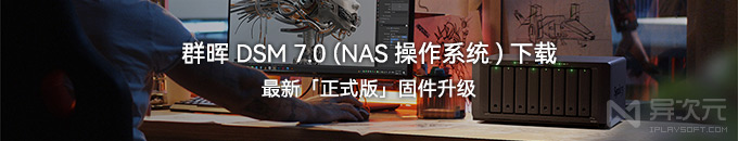 群晖 DSM 7.0 正式版固件发布下载 - 升级 NAS 操作系统教程 (Synology)