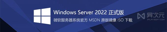 微软 Windows Server 2022 LTSC 正式版官方镜像下载 - 服务器系统 MSDN 原版 ISO